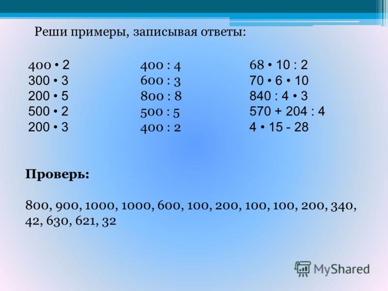 Реши примеры, записывая ответы: 400 2 300 3 200 5 500 2 200 3 400 : 4 600 : 3 800 : 8 500 : 5 400 : 2 68 10 : 2 70 6 10 840 : 4 3 570 + 204 : 4 4 15 - 28 Проверь: 800, 900, 1000, 1000, 600, 100, 200, 100, 100, 200, 340, 42, 630, 621, 32