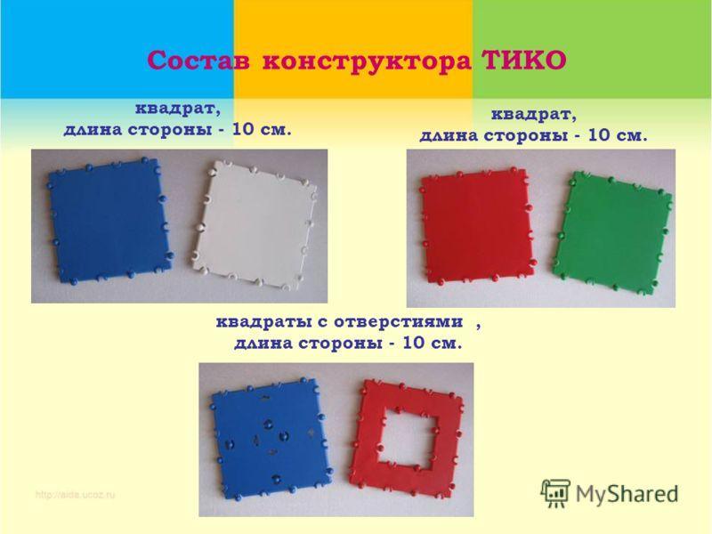 Состав конструктора ТИКО квадрат, длина стороны - 10 см. квадрат, длина стороны - 10 см. квадраты с отверстиями, длина стороны - 10 см.