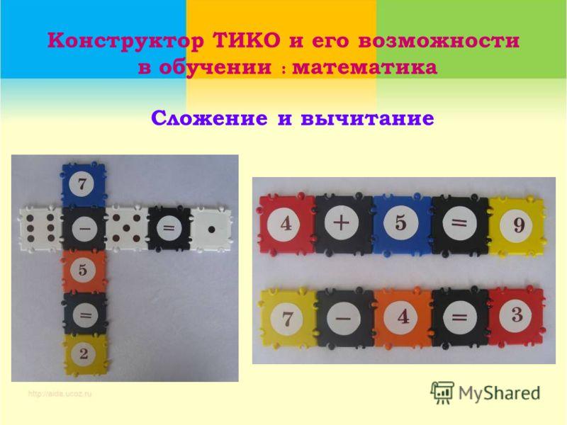Конструктор ТИКО и его возможности в обучении : математика Сложение и вычитание