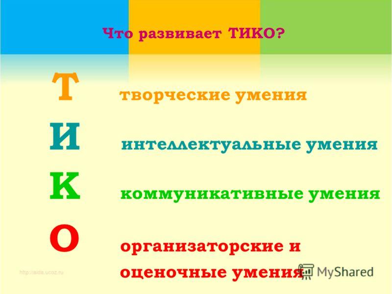 Что развивает ТИКО? И интеллектуальные умения К коммуникативные умения О организаторские и оценочные умения Т творческие умения