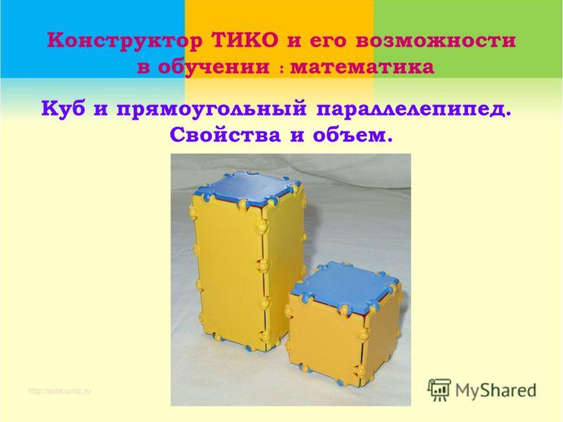 Конструктор ТИКО и его возможности в обучении : математика Куб и прямоугольный параллелепипед. Свойства и объем.