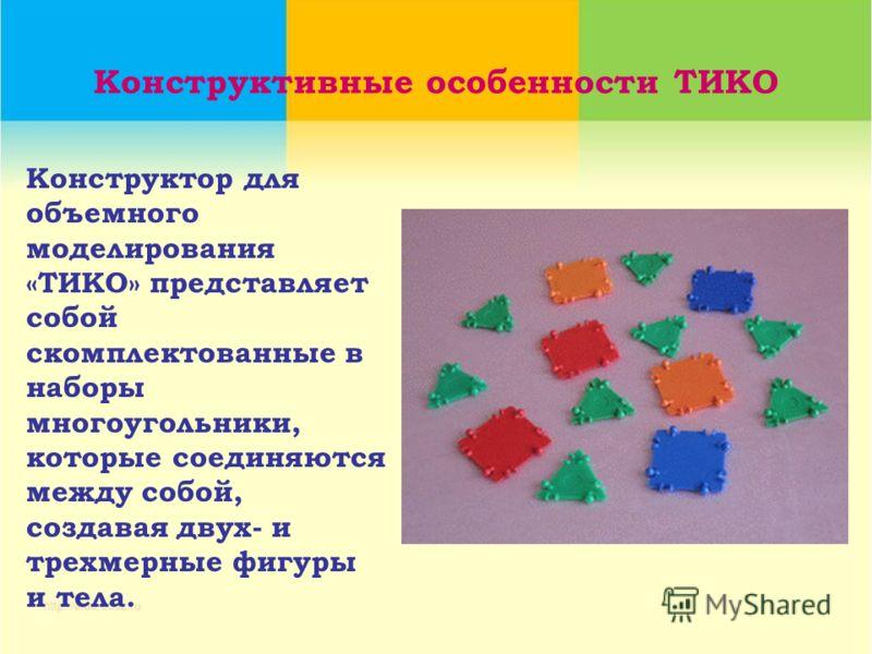 Конструктивные особенности ТИКО Конструктор для объемного моделирования «ТИКО» представляет собой скомплектованные в наборы многоугольники, которые соединяются между собой, создавая двух- и трехмерные фигуры и тела.