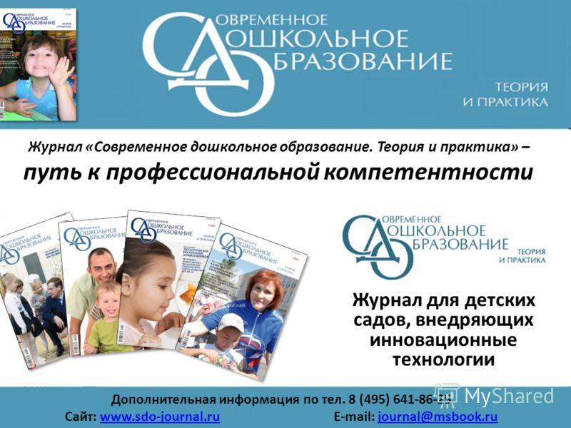 Журнал «Современное дошкольное образование. Теория и практика» – путь к профессиональной компетентности Журнал для детских садов, внедряющих инновационные технологии Дополнительная информация по тел. 8 (495) 641-86-25 Сайт: www.sdo-journal.ru E-mail: