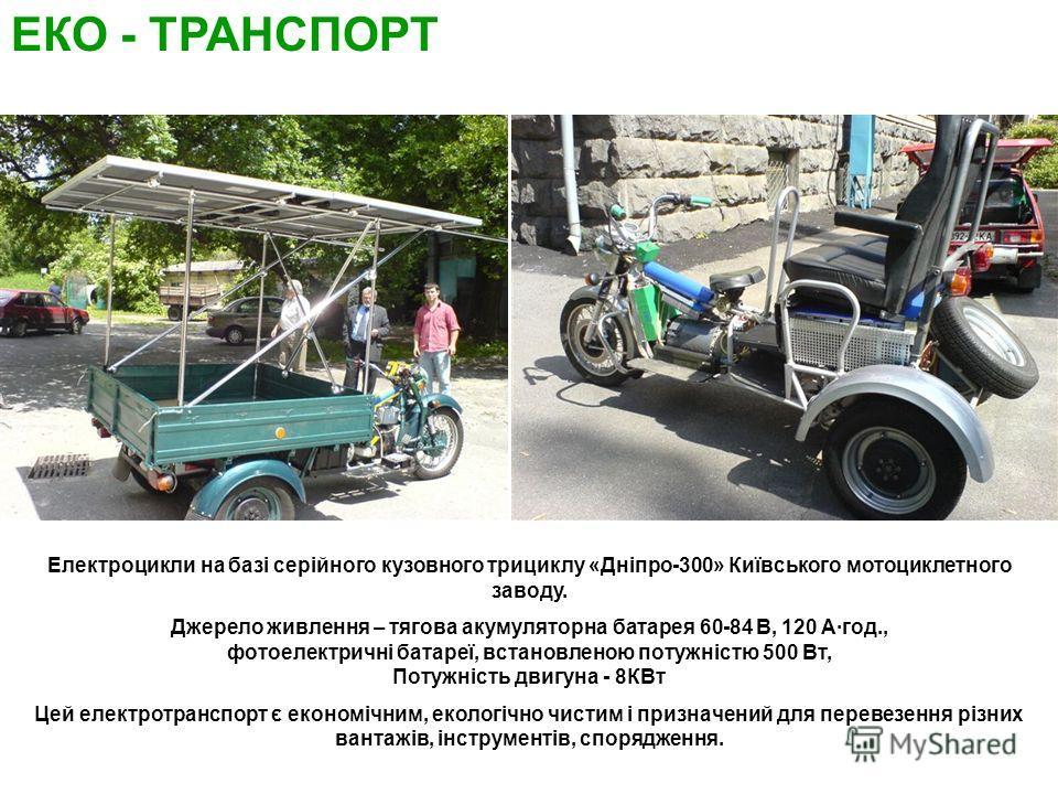 Електроцикли на базі серійного кузовного трициклу «Дніпро-300» Київського мотоциклетного заводу. Джерело живлення – тягова акумуляторна батарея 60-84 В, 120 Агод., фотоелектричні батареї, встановленою потужністю 500 Вт, Потужність двигуна - 8КВт Цей