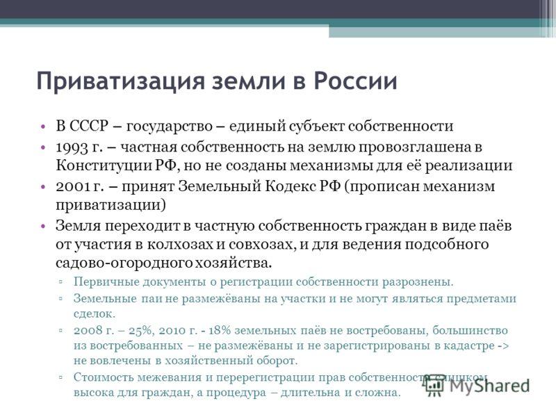 Приватизация земли в России В СССР – государство – единый субъект собственности 1993 г. – частная собственность на землю провозглашена в Конституции РФ, но не созданы механизмы для её реализации 2001 г. – принят Земельный Кодекс РФ (прописан механизм