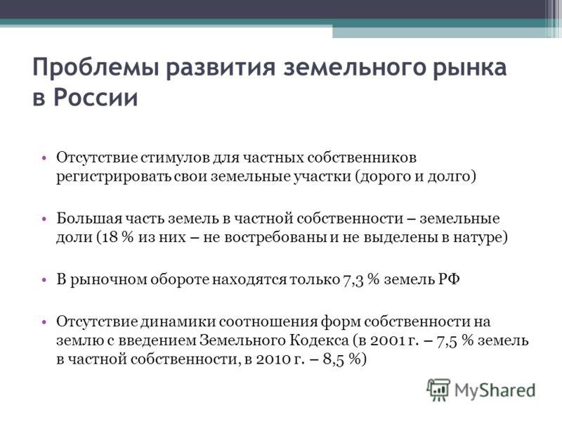 Проблемы развития земельного рынка в России Отсутствие стимулов для частных собственников регистрировать свои земельные участки (дорого и долго) Большая часть земель в частной собственности – земельные доли (18 % из них – не востребованы и не выделен