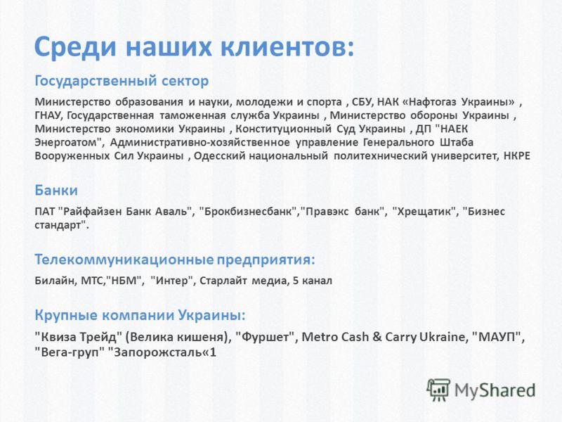Среди наших клиентов: Государственный сектор Министерство образования и науки, молодежи и спорта, СБУ, НАК «Нафтогаз Украины», ГНАУ, Государственная таможенная служба Украины, Министерство обороны Украины, Министерство экономики Украины, Конституцион