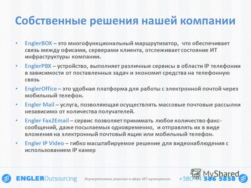 Собственные решения нашей компании EnglerBOX – это многофункциональный маршрутизатор, что обеспечивает связь между офисами, серверами клиента, отслеживает состояние ИТ инфраструктуры компании. EnglerPBX – устройство, выполняет различные сервисы в обл