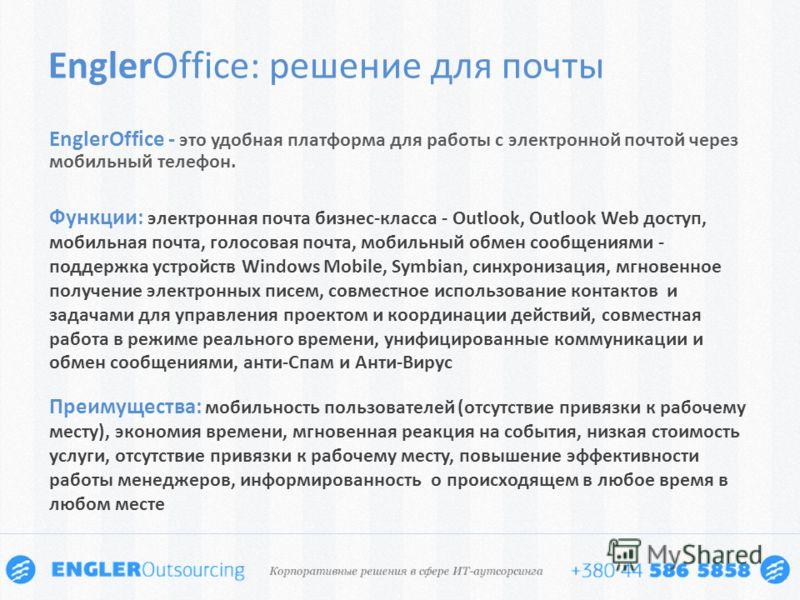 EnglerOffice - это удобная платформа для работы с электронной почтой через мобильный телефон. EnglerOffice: решение для почты Функции: электронная почта бизнес-класса - Outlook, Outlook Web доступ, мобильная почта, голосовая почта, мобильный обмен со