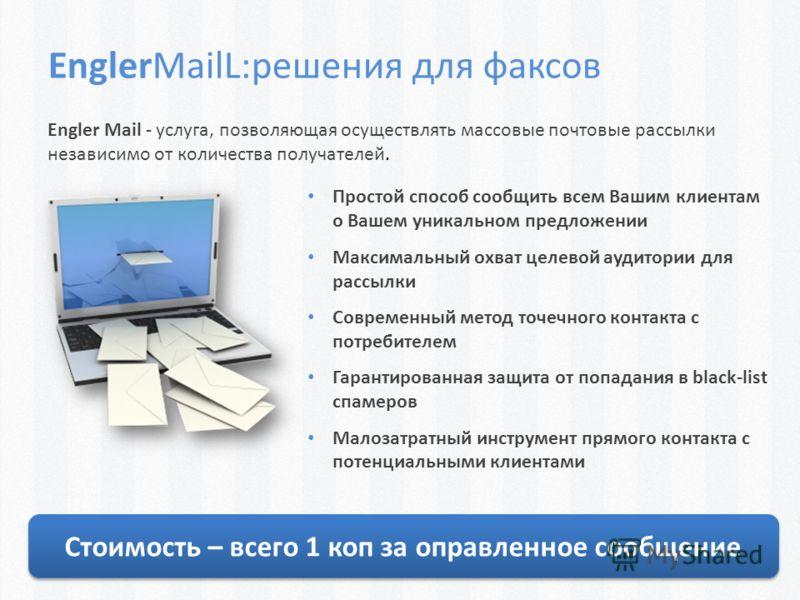 Engler Mail - услуга, позволяющая осуществлять массовые почтовые рассылки независимо от количества получателей. EnglerMailL:решения для факсов Простой способ сообщить всем Вашим клиентам о Вашем уникальном предложении Максимальный охват целевой аудит