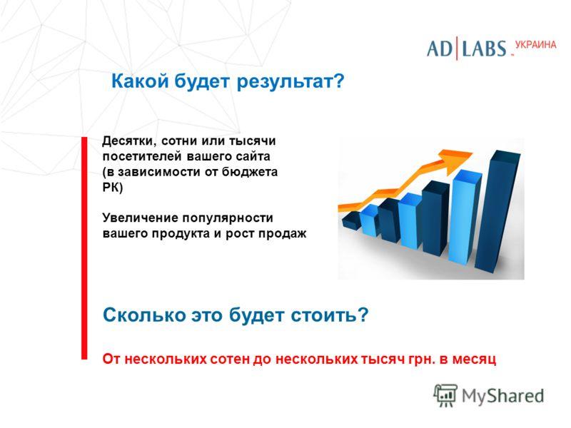Какой будет результат? Десятки, сотни или тысячи посетителей вашего сайта (в зависимости от бюджета РК) Увеличение популярности вашего продукта и рост продаж Сколько это будет стоить? От нескольких сотен до нескольких тысяч грн. в месяц