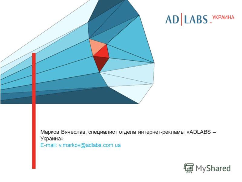 Марков Вячеслав, специалист отдела интернет-рекламы «ADLABS – Украина» E-mail: v.markov@adlabs.com.ua