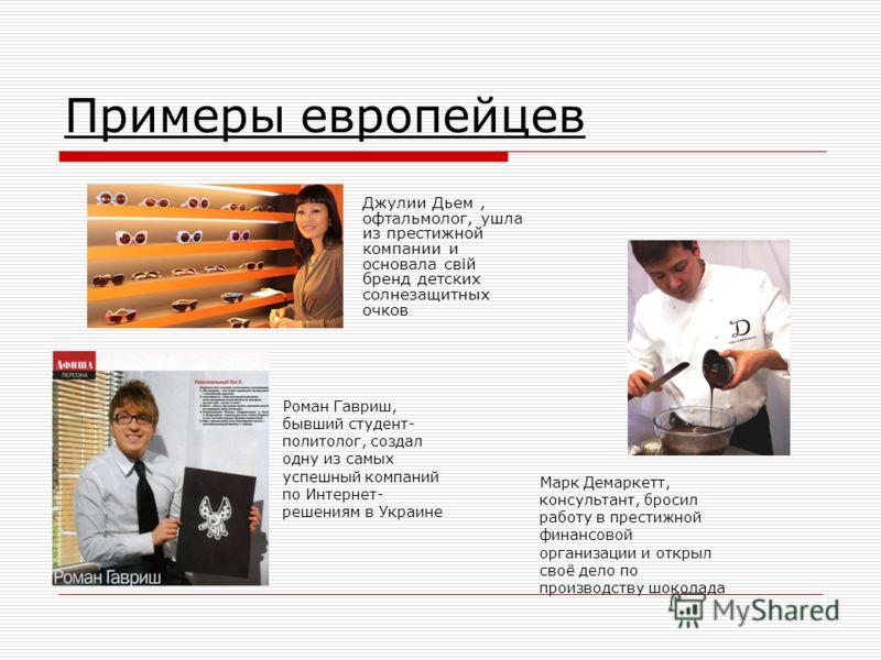 Примеры европейцев Джулии Дьем, офтальмолог, ушла из престижной компании и основала свій бренд детских солнезащитных очков Марк Демаркетт, консультант, бросил работу в престижной финансовой организации и открыл своё дело по производству шоколада Рома