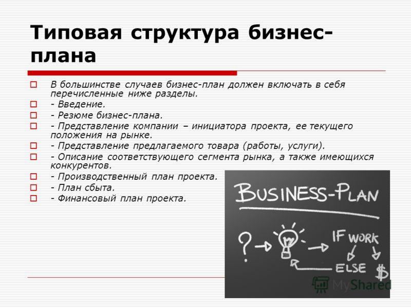 Типовая структура бизнес- плана В большинстве случаев бизнес-план должен включать в себя перечисленные ниже разделы. - Введение. - Резюме бизнес-плана. - Представление компании – инициатора проекта, ее текущего положения на рынке. - Представление пре