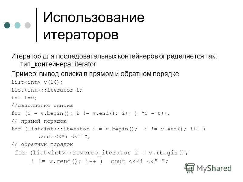 Использование итераторов Итератор для последовательных контейнеров определяется так: тип_контейнера::iterator Пример: вывод списка в прямом и обратном порядке list v(10); list ::iterator i; int t=0; //заполнение списка for (i = v.begin(); i != v.end(