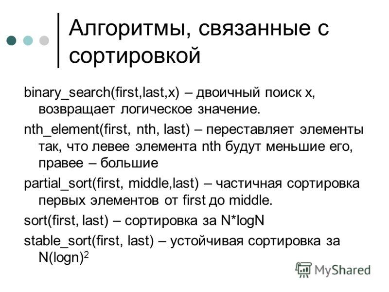 Алгоритмы, связанные с сортировкой binary_search(first,last,x) – двоичный поиск х, возвращает логическое значение. nth_element(first, nth, last) – переставляет элементы так, что левее элемента nth будут меньшие его, правее – большие partial_sort(firs