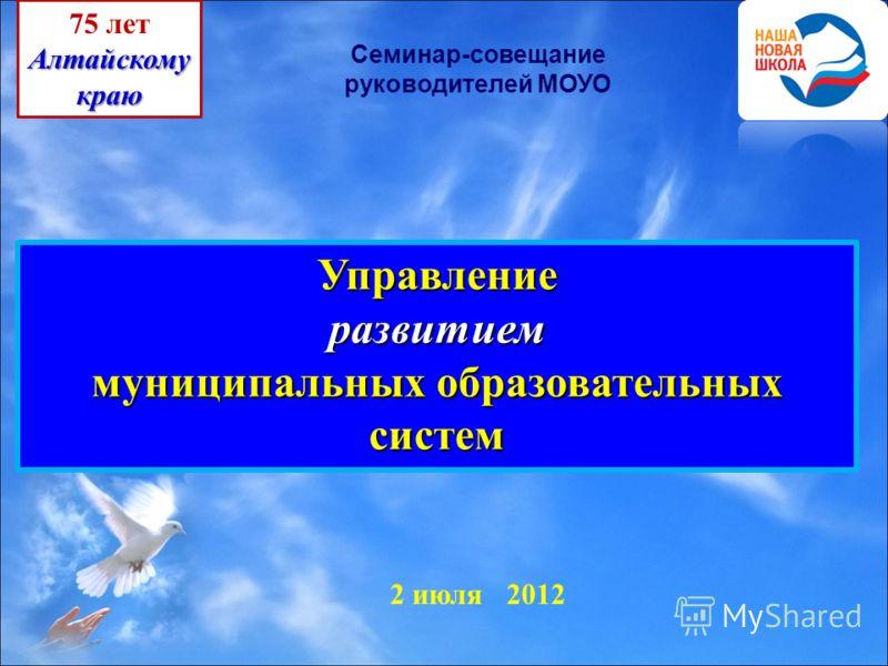 2 июля 2012 Управлениеразвитием муниципальных образовательных систем 75 летАлтайскомукраю Семинар-совещание руководителей МОУО