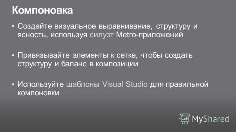 Компоновка Создайте визуальное выравнивание, структуру и ясность, используя силуэт Metro-приложений Привязывайте элементы к сетке, чтобы создать структуру и баланс в композиции Используйте шаблоны Visual Studio для правильной компоновки