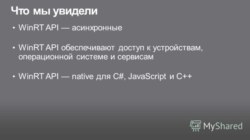 Что мы увидели WinRT API асинхронные WinRT API обеспечивают доступ к устройствам, операционной системе и сервисам WinRT API native для C#, JavaScript и C++