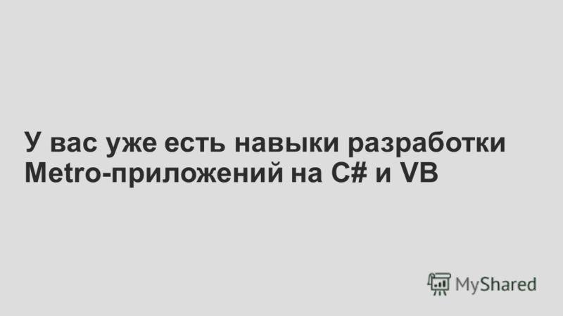 У вас уже есть навыки разработки Metro-приложений на C# и VB