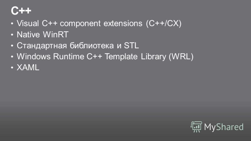 C++ Visual C++ component extensions (C++/CX) Native WinRT Стандартная библиотека и STL Windows Runtime C++ Template Library (WRL) XAML