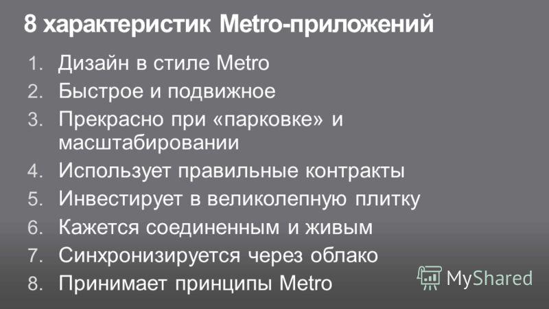 8 характеристик Metro-приложений 1. Дизайн в стиле Metro 2. Быстрое и подвижное 3. Прекрасно при «парковке» и масштабировании 4. Использует правильные контракты 5. Инвестирует в великолепную плитку 6. Кажется соединенным и живым 7. Синхронизируется ч
