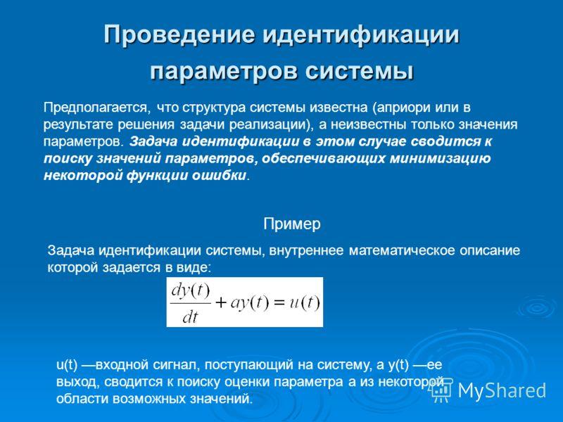 Проведение идентификации параметров системы Предполагается, что структура системы известна (априори или в результате решения задачи реализации), а неизвестны только значения параметров. Задача идентификации в этом случае сводится к поиску значений па