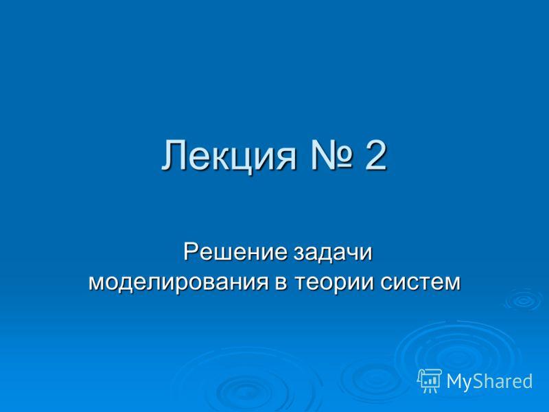 Лекция 2 Решение задачи моделирования в теории систем Решение задачи моделирования в теории систем