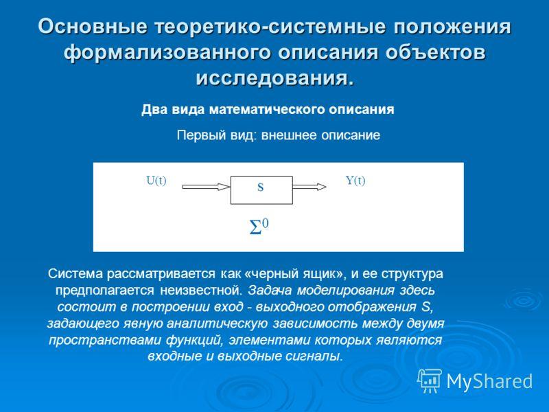 Основные теоретико-системные положения формализованного описания объектов исследования. Два вида математического описания Первый вид: внешнее описание S Y(t)U(t) Σ0Σ0 Система рассматривается как «черный ящик», и ее структура предполагается неизвестно