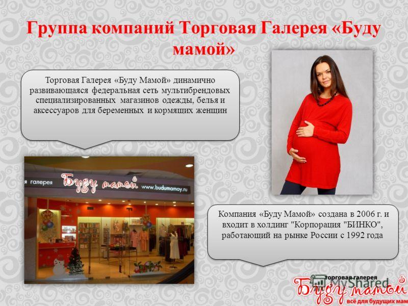Группа компаний Торговая Галерея «Буду мамой» Торговая Галерея «Буду Мамой» динамично развивающаяся федеральная сеть мультибрендовых специализированных магазинов одежды, белья и аксессуаров для беременных и кормящих женщин Компания «Буду Мамой» созда
