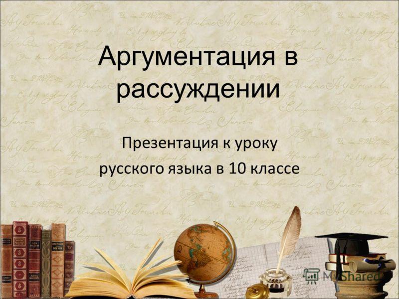 Аргументация в рассуждении Презентация к уроку русского языка в 10 классе
