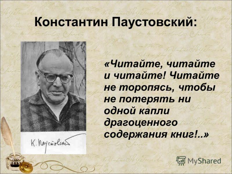 Константин Паустовский: «Читайте, читайте и читайте! Читайте не торопясь, чтобы не потерять ни одной капли драгоценного содержания книг!..»