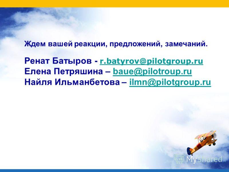 Ждем вашей реакции, предложений, замечаний. Ренат Батыров - r.batyrov@pilotgroup.ru r.batyrov@pilotgroup.ru Елена Петряшина – baue@pilotroup.rubaue@pilotroup.ru Найля Ильманбетова – ilmn@pilotgroup.ruilmn@pilotgroup.ru