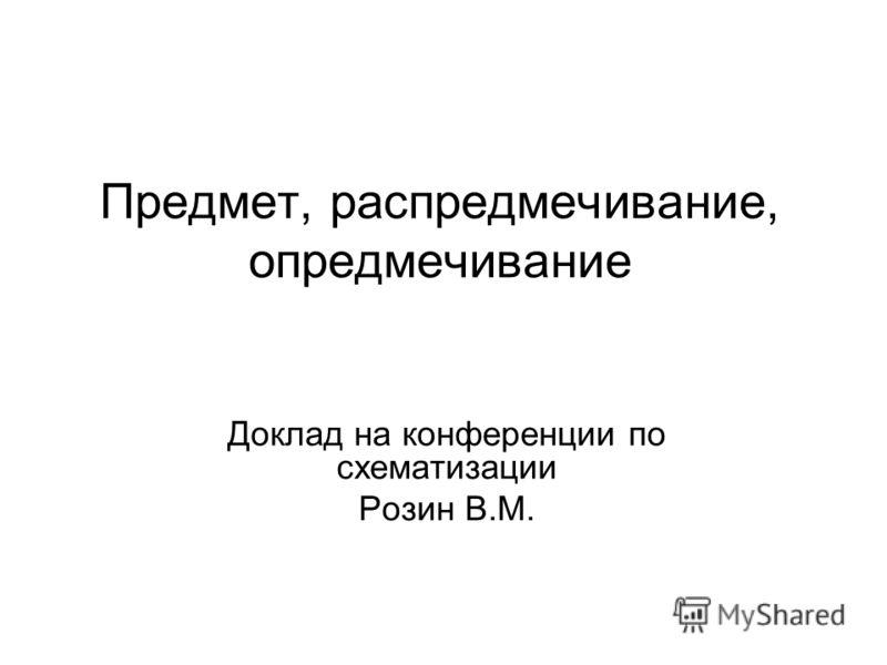 Предмет, распредмечивание, опредмечивание Доклад на конференции по схематизации Розин В.М.