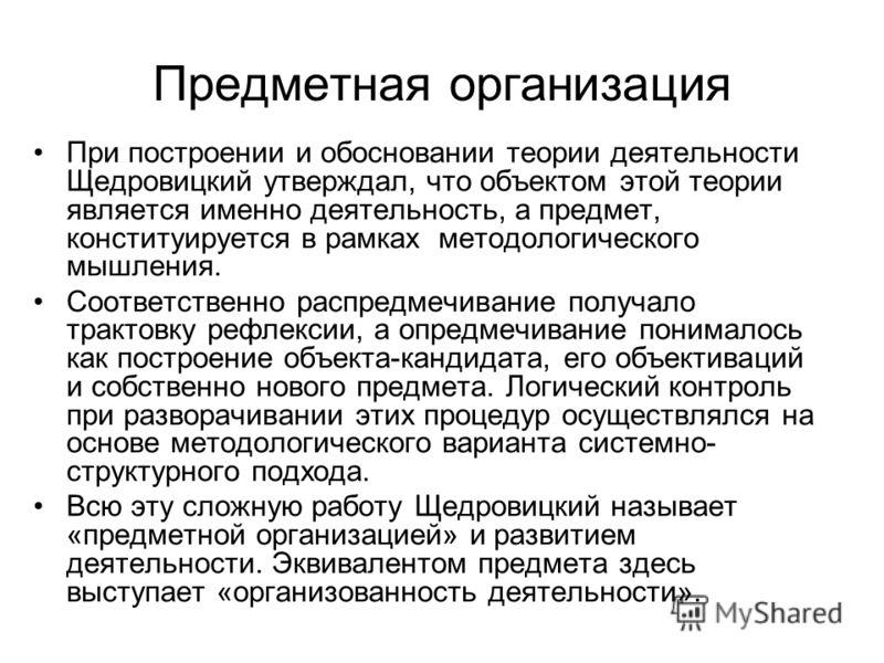 Предметная организация При построении и обосновании теории деятельности Щедровицкий утверждал, что объектом этой теории является именно деятельность, а предмет, конституируется в рамках методологического мышления. Соответственно распредмечивание полу