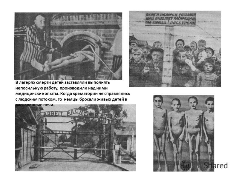 В лагерях смерти детей заставляли выполнять непосильную работу, производили над ними медицинские опыты. Когда крематории не справлялись с людским потоком, то немцы бросали живых детей в раскаленные печи.