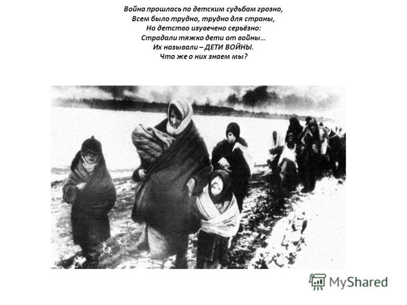 Война прошлась по детским судьбам грозно, Всем было трудно, трудно для страны, Но детство изувечено серьёзно: Страдали тяжко дети от войны… Их называли – ДЕТИ ВОЙНЫ. Что же о них знаем мы?