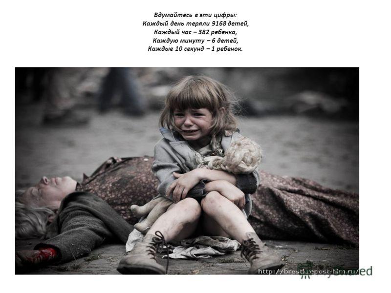 Вдумайтесь в эти цифры: Каждый день теряли 9168 детей, Каждый час – 382 ребенка, Каждую минуту – 6 детей, Каждые 10 секунд – 1 ребенок.