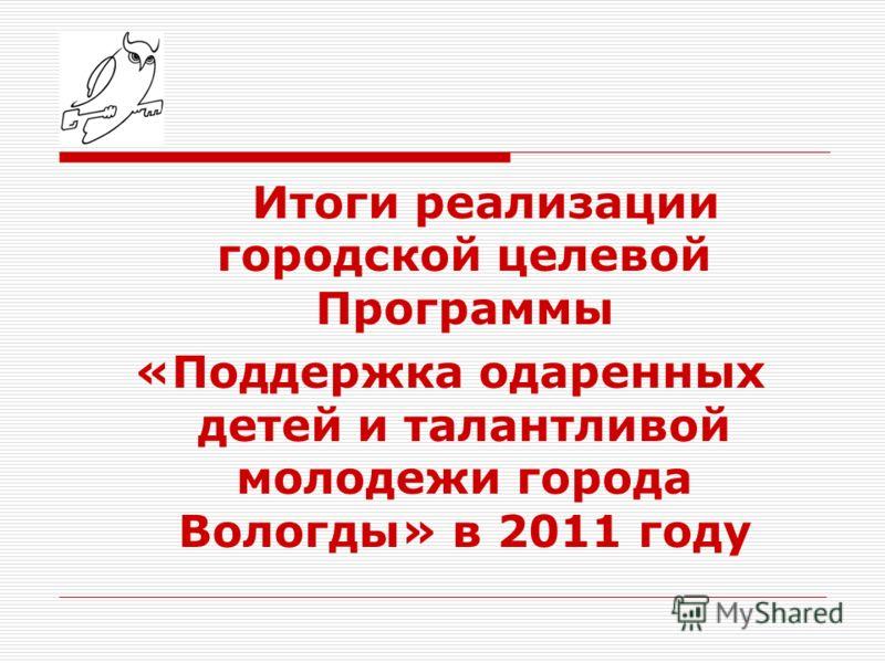 Итоги реализации городской целевой Программы «Поддержка одаренных детей и талантливой молодежи города Вологды» в 2011 году