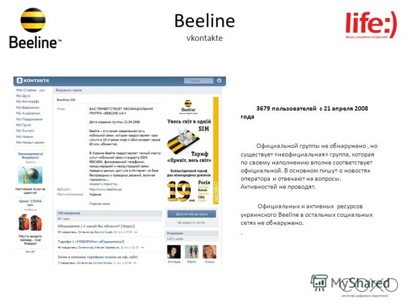 Beeline vkontakte 3679 пользователей с 21 апреля 2008 года Официальной группы не обнаружено, но существует «неофициальная» группа, которая по своему наполнению вполне соответствует официальной. В основном пишут о новостях оператора и отвечают на вопр
