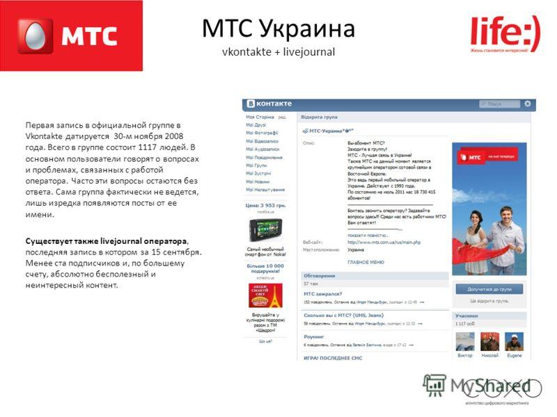 МТС Украина vkontakte + livejournal Первая запись в официальной группе в Vkontakte датируется 30-м ноября 2008 года. Всего в группе состоит 1117 людей. В основном пользователи говорят о вопросах и проблемах, связанных с работой оператора. Часто эти в