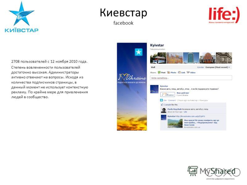Киевстар facebook 2708 пользователей c 12 ноября 2010 года. Степень вовлеченности пользователей достаточно высокая. Администраторы активно отвечают на вопросы. Исходя из количества подписчиков страницы, в данный момент не использует контекстную рекла