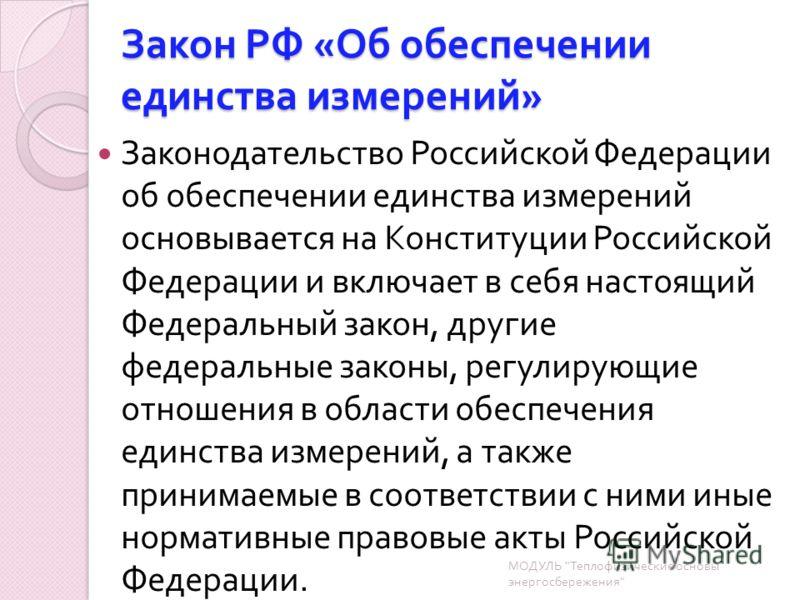 Закон РФ « Об обеспечении единства измерений » Законодательство Российской Федерации об обеспечении единства измерений основывается на Конституции Российской Федерации и включает в себя настоящий Федеральный закон, другие федеральные законы, регулиру