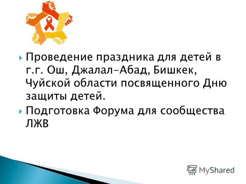 Проведение праздника для детей в г.г. Ош, Джалал-Абад, Бишкек, Чуйской области посвященного Дню защиты детей. Подготовка Форума для сообщества ЛЖВ