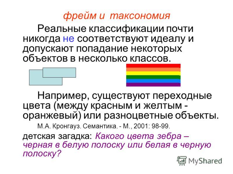 фрейм итаксономия Реальные классификации почти никогда не соответствуют идеалу и допускают попадание некоторых объектов в несколько классов. Например, существуют переходные цвета (между красным и желтым - оранжевый) или разноцветные объекты. М.А. Кро