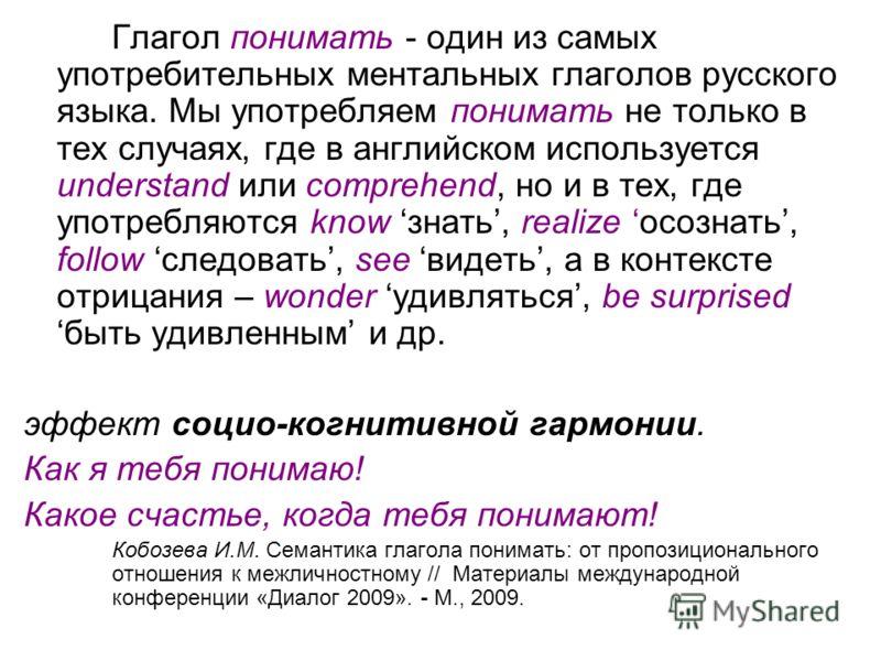 Глагол понимать - один из самых употребительных ментальных глаголов русского языка. Мы употребляем понимать не только в тех случаях, где в английском используется understand или comprehend, но и в тех, где употребляются know знать, realize осознать,