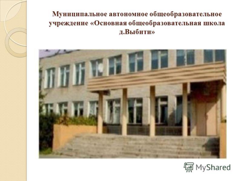 Муниципальное автономное общеобразовательное учреждение «Основная общеобразовательная школа д.Выбити»