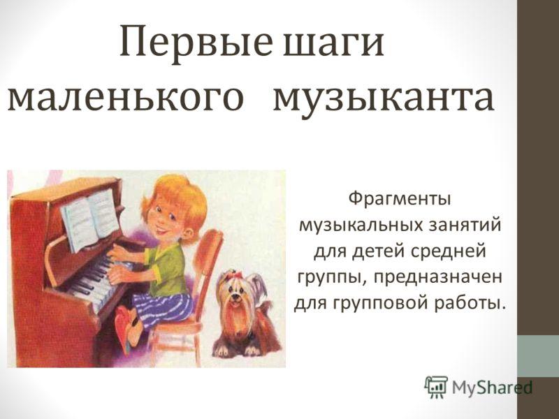 Первые шаги маленького музыканта Фрагменты музыкальных занятий для детей средней группы, предназначен для групповой работы.