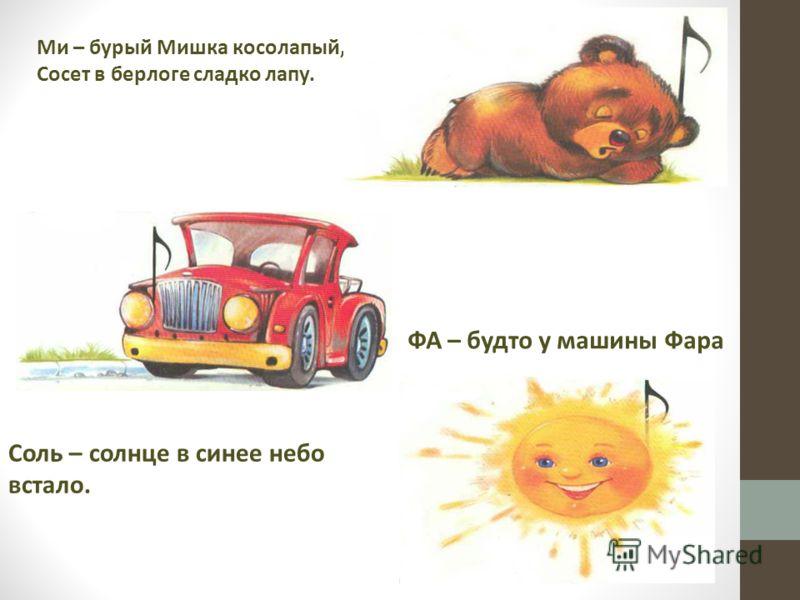 Ми – бурый Мишка косолапый, Сосет в берлоге сладко лапу. ФА – будто у машины Фара Соль – солнце в синее небо встало.