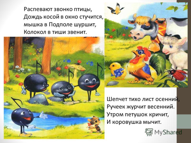 Распевают звонко птицы, Дождь косой в окно стучится, мышка в Подполе шуршит, Колокол в тиши звенит. Шепчет тихо лист осенний, Ручеек журчит весенний. Утром петушок кричит, И коровушка мычит.